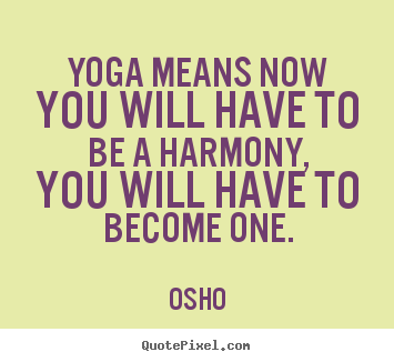 Osho picture quotes - Yoga means now you will have to be a harmony, you will have to become.. - Inspirational quote
