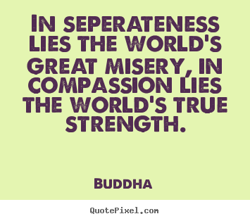 Sayings about inspirational - In seperateness lies the world's great misery, in compassion..