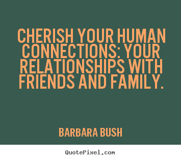 Cherish your human connections: your relationships with friends and.. Barbara Bush good inspirational quotes