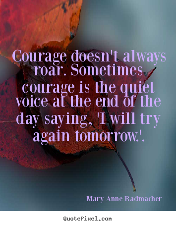 Quote about inspirational - Courage doesn't always roar. sometimes courage..