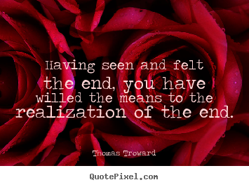 Quote about inspirational - Having seen and felt the end, you have willed..