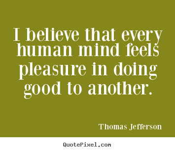 Quotes about inspirational - I believe that every human mind feels pleasure in..