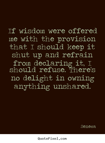 If wisdom were offered me with the provision that i should keep it shut.. Seneca good inspirational quotes