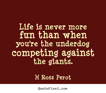 Inspirational quotes - Life is never more fun than when you're the underdog competing..