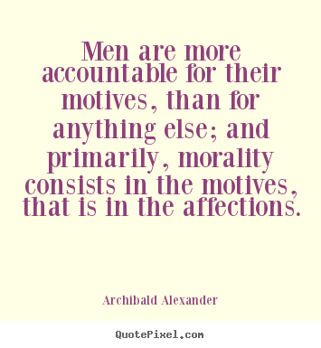 Inspirational quotes - Men are more accountable for their motives, than for anything else;..