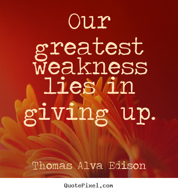 Design your own picture quotes about inspirational - Our greatest weakness lies in giving up.