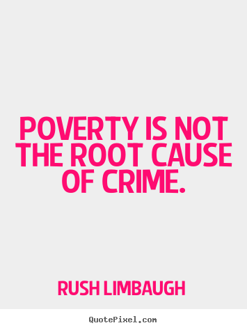 Poverty is not the root cause of crime. Rush Limbaugh famous inspirational quotes