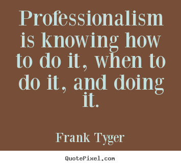 Inspirational quotes - Professionalism is knowing how to do it, when to do it,..