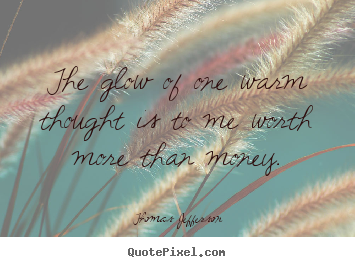 Inspirational quotes - The glow of one warm thought is to me worth more..