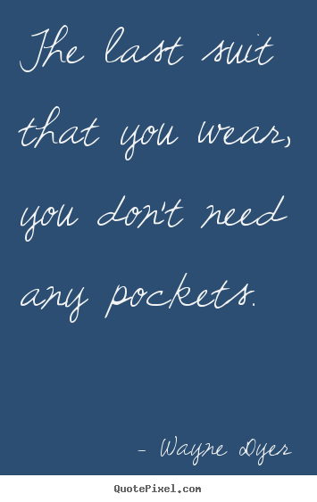 Quote about inspirational - The last suit that you wear, you don't need any pockets.