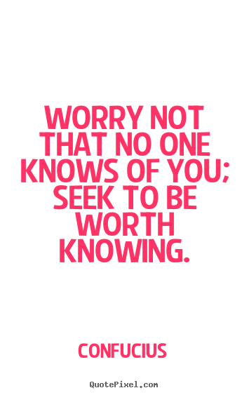 Sayings about inspirational - Worry not that no one knows of you; seek to be..