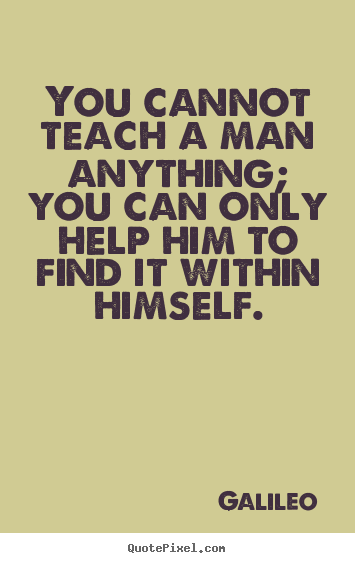 Quotes about inspirational - You cannot teach a man anything; you can only help him to find it..