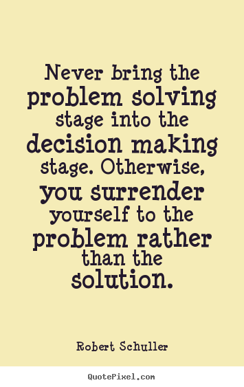 Make personalized picture sayings about inspirational - Never bring the problem solving stage into the decision..
