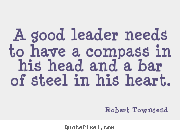 A good leader needs to have a compass in.. Robert Townsend good inspirational quotes