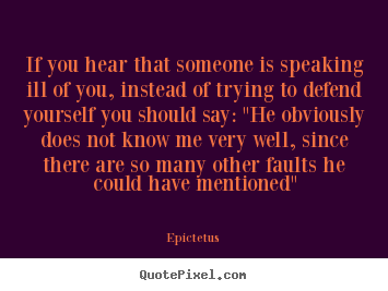 If you hear that someone is speaking ill of you, instead of.. Epictetus famous inspirational quote