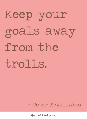 Make custom picture quotes about inspirational - Keep your goals away from the trolls.