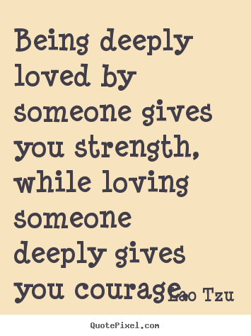 Inspirational quotes - Being deeply loved by someone gives you strength,..