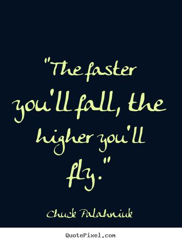 "Chuck Palahniuk picture quote - ""the faster you'll fall, the higher you'll fly."" - Inspirational quote"