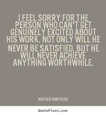 Walter Chrysler picture quotes - I feel sorry for the person who can't get.. - Inspirational quote