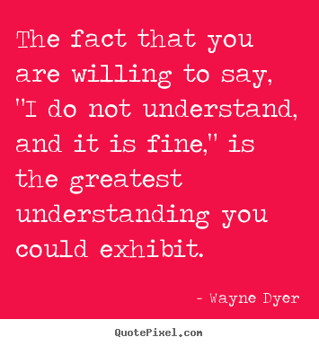 "Quotes about inspirational - The fact that you are willing to say, ""i do not understand, and it.."