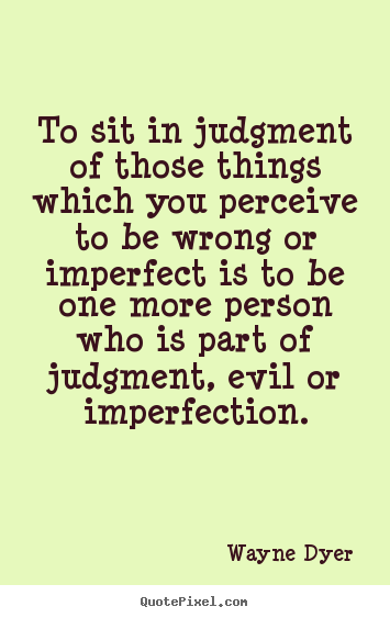 To sit in judgment of those things which you perceive.. Wayne Dyer popular inspirational quotes