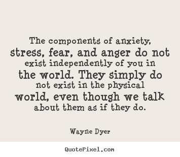 Quotes about inspirational - The components of anxiety, stress, fear, and anger do..