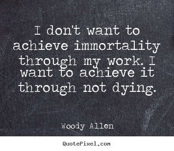 Inspirational quotes - I don't want to achieve immortality through my..