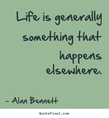 Life is generally something that happens elsewhere. Alan Bennett  life quote