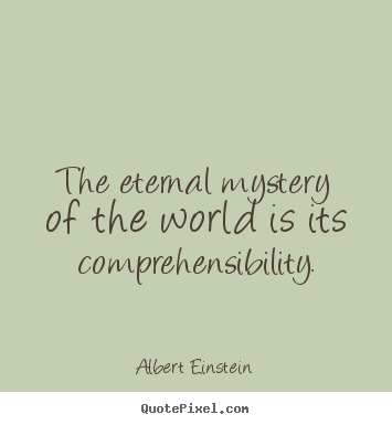 Albert Einstein picture quotes - The eternal mystery of the world is its comprehensibility. - Life quote