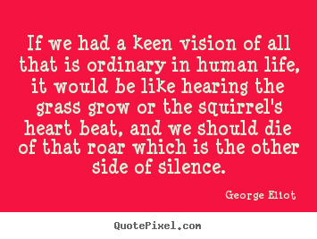 George Eliot picture quotes - If we had a keen vision of all that is ordinary in human.. - Life quotes