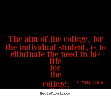 Quotes about life - The aim of the college, for the individual student,..