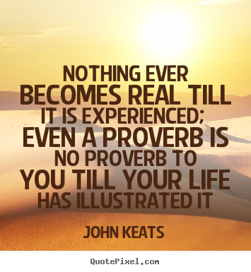 Sayings about life - Nothing ever becomes real till it is experienced; even a..