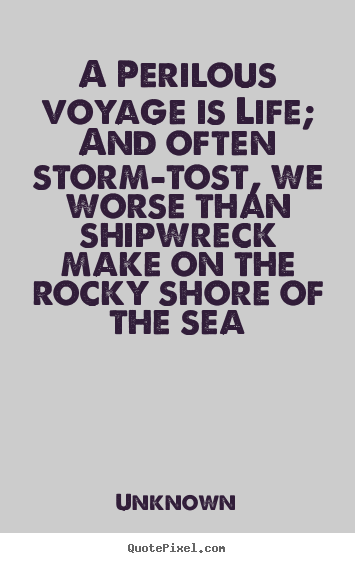 A perilous voyage is life; and often storm-tost, we worse than shipwreck.. Unknown famous life quotes