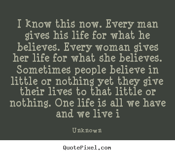 Life quote - I know this now. every man gives his life for what he believes...