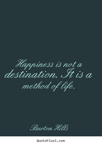 Burton Hills picture quotes - Happiness is not a destination. it is a method of life. - Life quotes