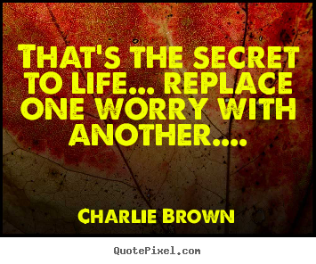 Charlie Brown picture quotes - That's the secret to life... replace one worry with.. - Life quote