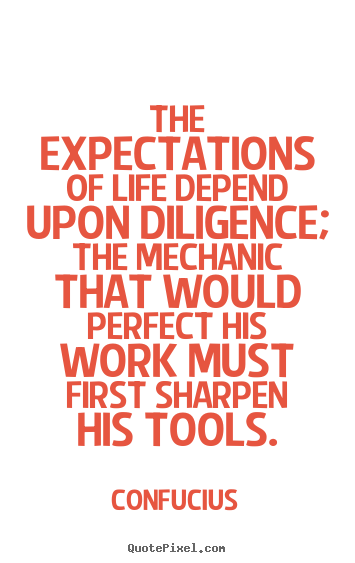 Make image quote about life - The expectations of life depend upon diligence; the mechanic..