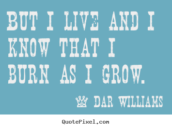 But i live and i know that i burn as i grow. Dar Williams great life quotes