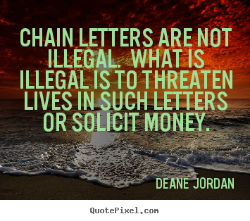 Life quotes - Chain letters are not illegal. what is illegal is..