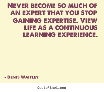 Make personalized picture quotes about life - Never become so much of an expert that you stop gaining expertise...