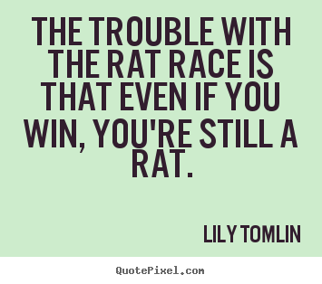 Design custom picture quotes about life - The trouble with the rat race is that even if you win, you're..
