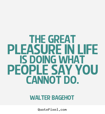The great pleasure in life is doing what people say you cannot do. Walter Bagehot greatest life quotes