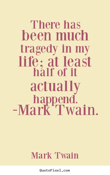 Quote about life - There has been much tragedy in my life; at least half of it actually..