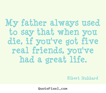 My father always used to say that when you die, if you've.. Elbert Hubbard good life quotes