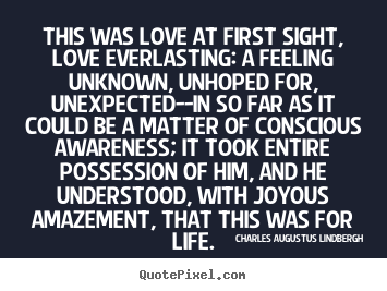 This was love at first sight, love everlasting: a feeling unknown,.. Charles Augustus Lindbergh  life quotes