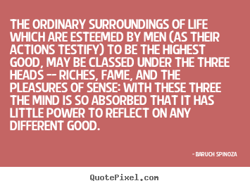 The ordinary surroundings of life which are esteemed by men (as.. Baruch Spinoza greatest life quotes