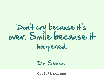 Dr. Seuss photo quotes - Don't cry because it's over. smile because.. - Life quote