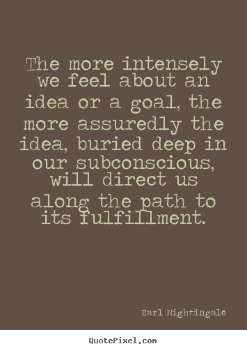 Earl Nightingale picture quotes - The more intensely we feel about an idea or a goal, the.. - Life quote