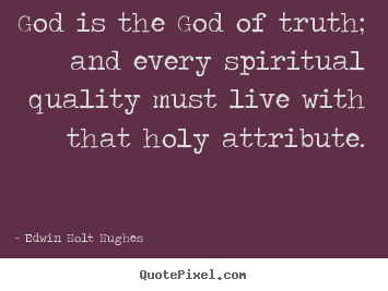 Life quote - God is the god of truth; and every spiritual quality must live..
