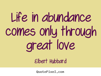 Life in abundance comes only through great love Elbert Hubbard popular life quote
